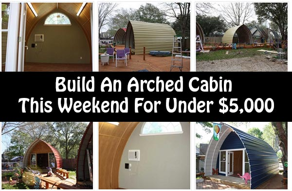 Build an arched cabin this weekend for under 5 000 for Build a cabin for under 5000