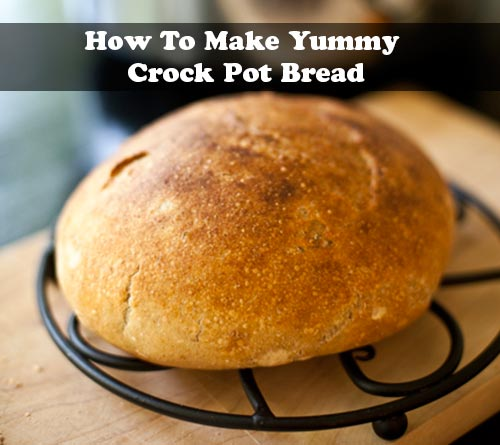 How To Make Yummy Crock Pot Bread
