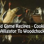 Wild Game Recipes – Cooking Alligator To Woodchuck