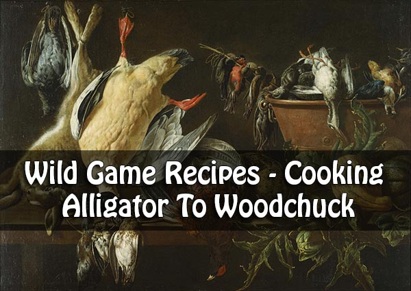 Wild Game Recipes - Cooking Alligator To Woodchuck